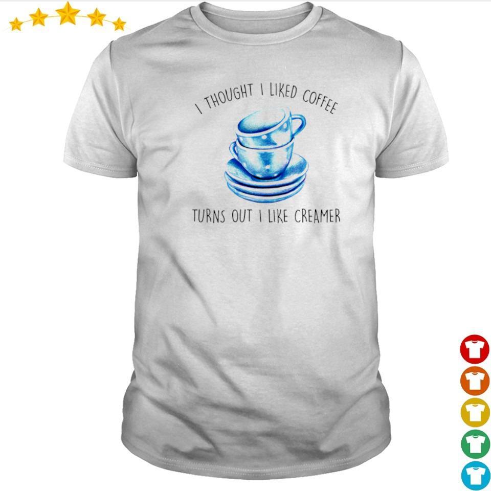 I thought I liked coffee turns out I like creamer shirt