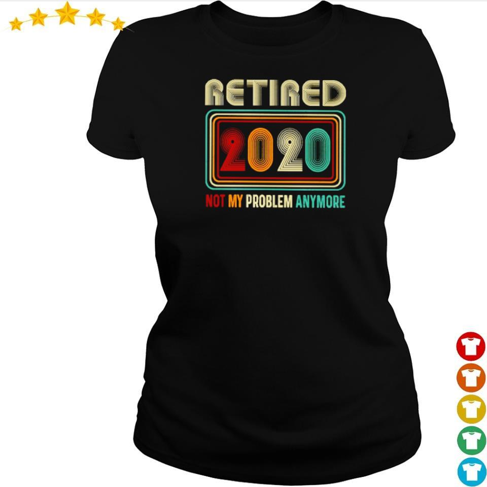 Retired 2020 not my problem anymore s ladies tee