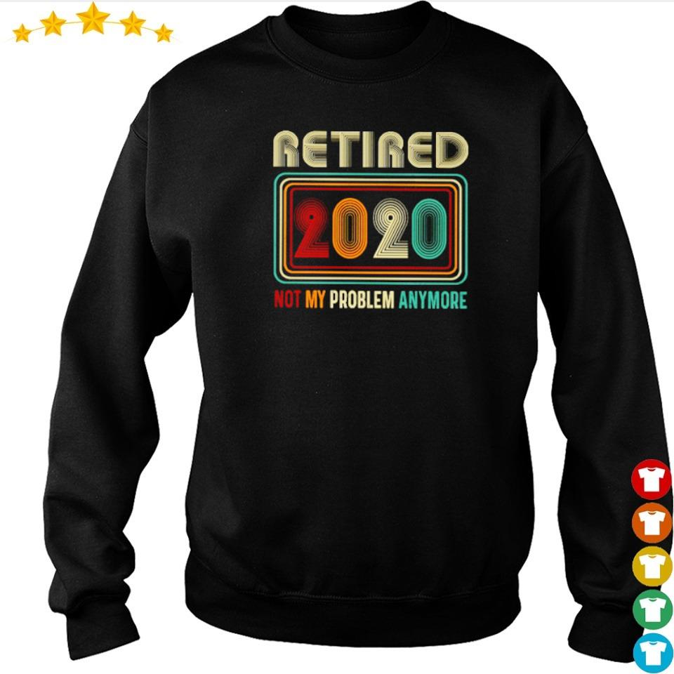 Retired 2020 not my problem anymore s sweater