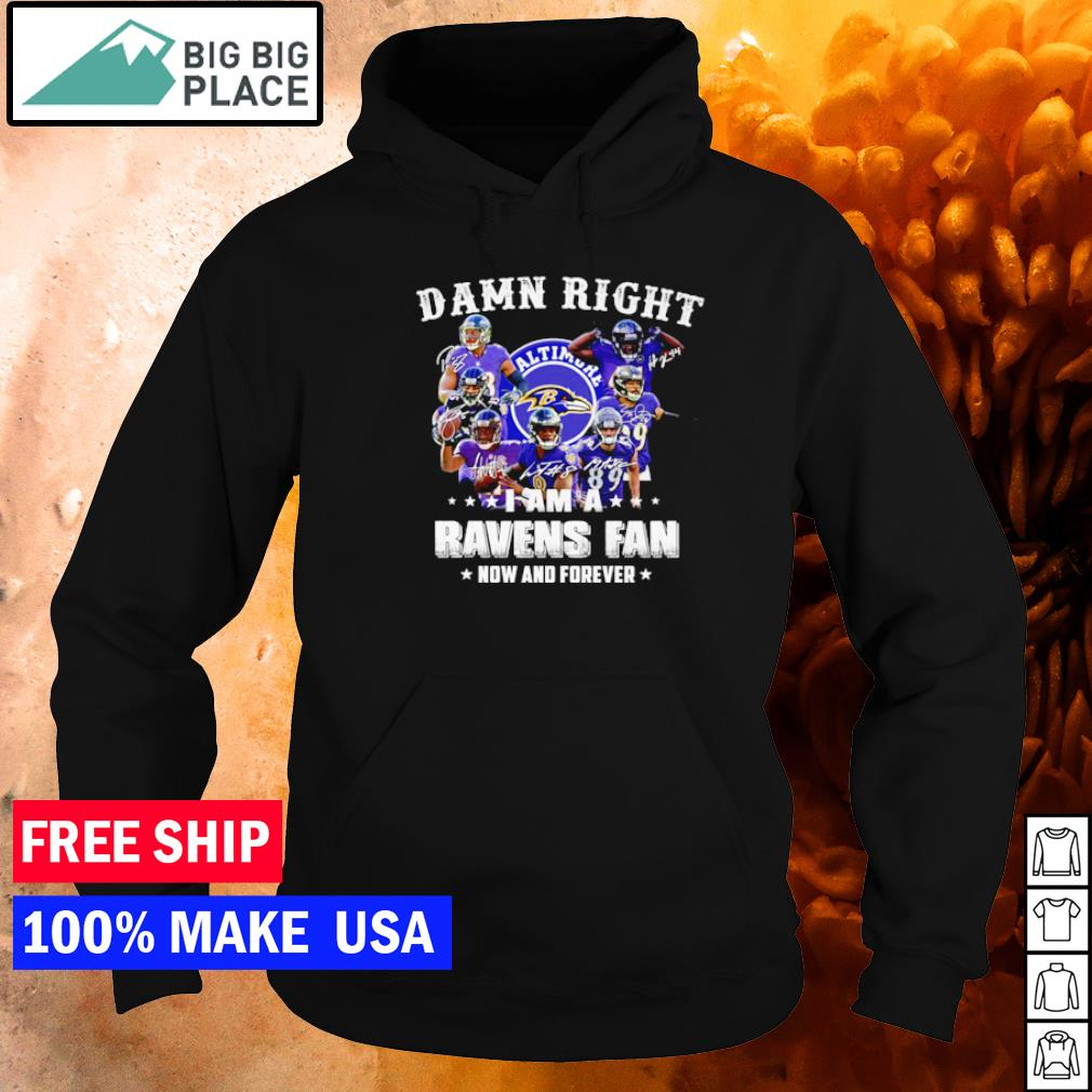 Damn right I am an Baltimore Ravens now and forever s hoodie