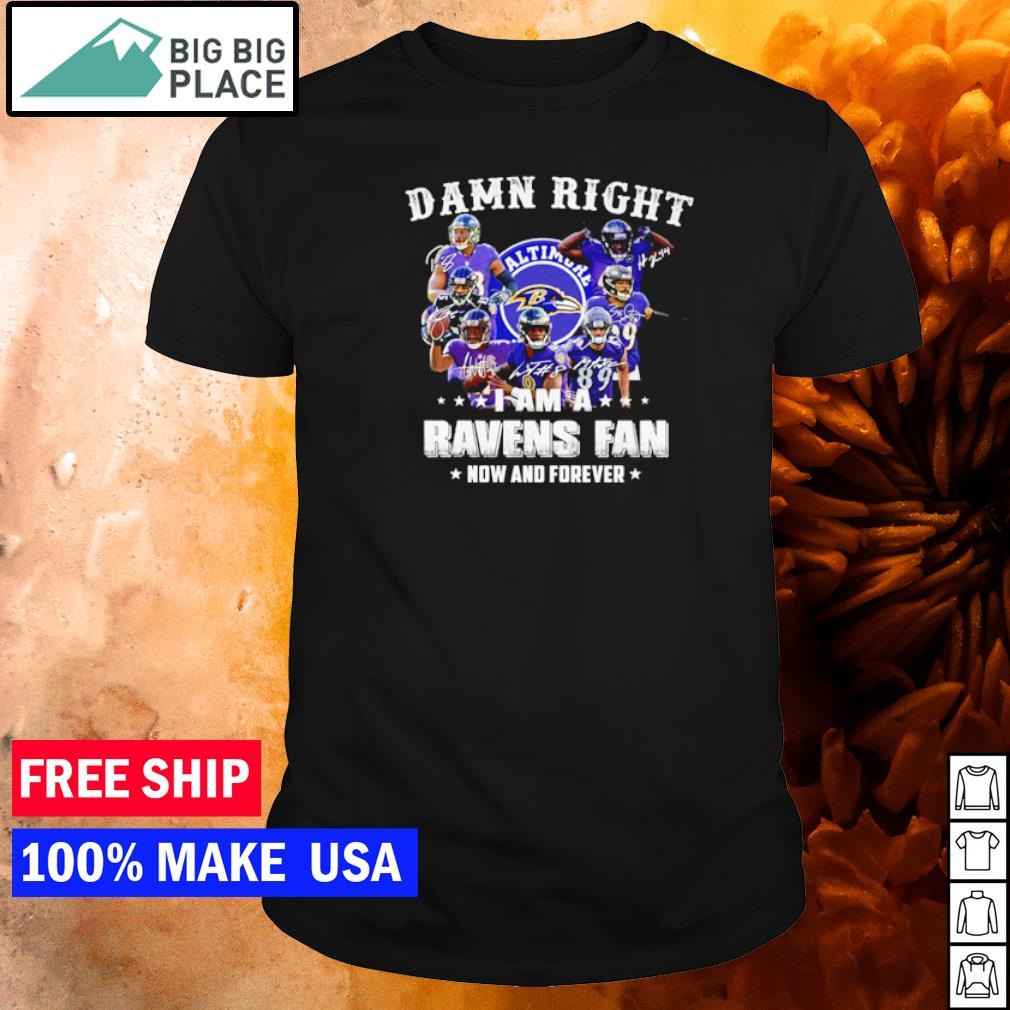 Damn right I am an Baltimore Ravens now and forever shirt