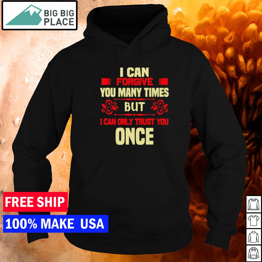 I can forgive you many times but I can only trust you once s hoodie