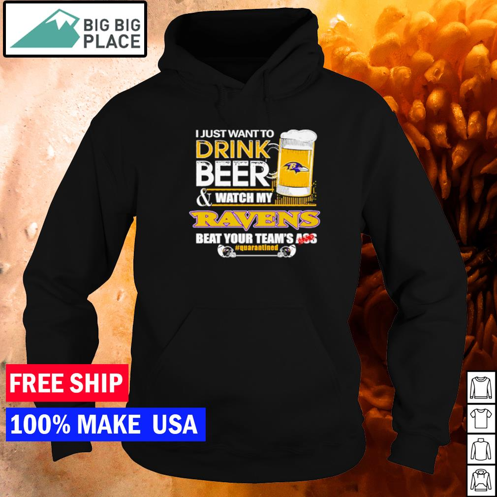 I just want to drink beer and watch my Ravens beat your team's ass s hoodie