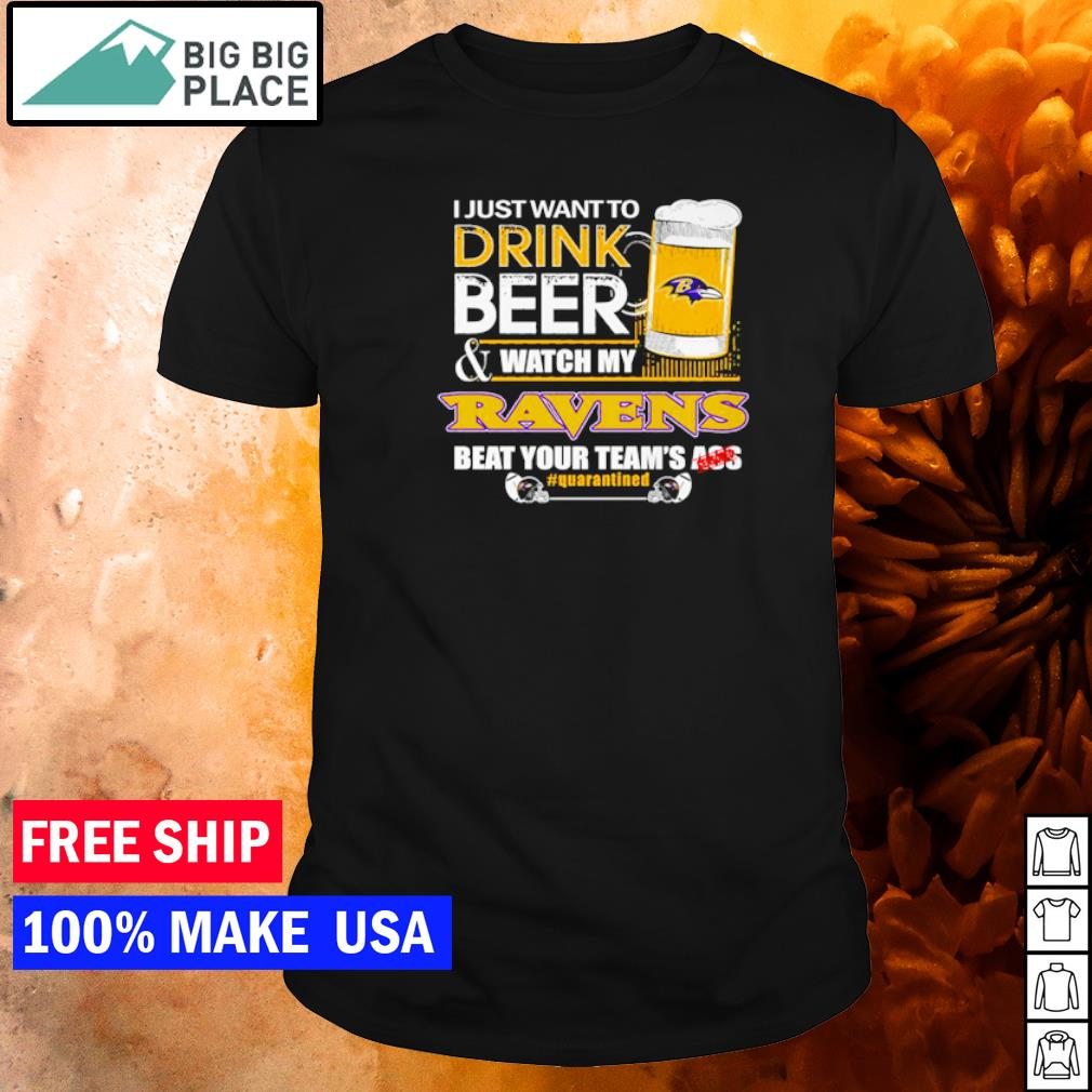 I just want to drink beer and watch my Ravens beat your team's ass shirt