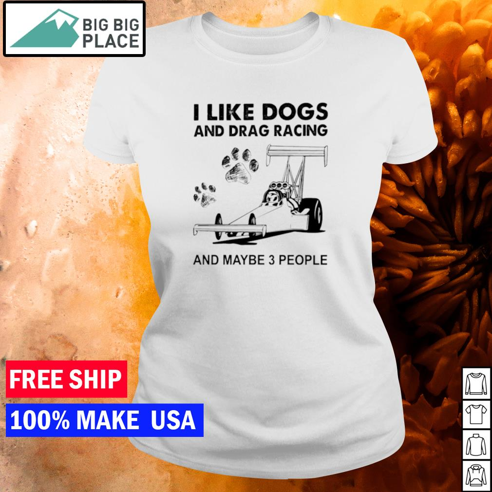 I like dogs and drag racings and maybe 3 people s ladies tee
