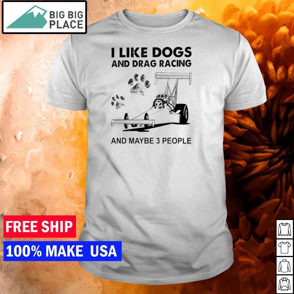 I like dogs and drag racings and maybe 3 people shirt