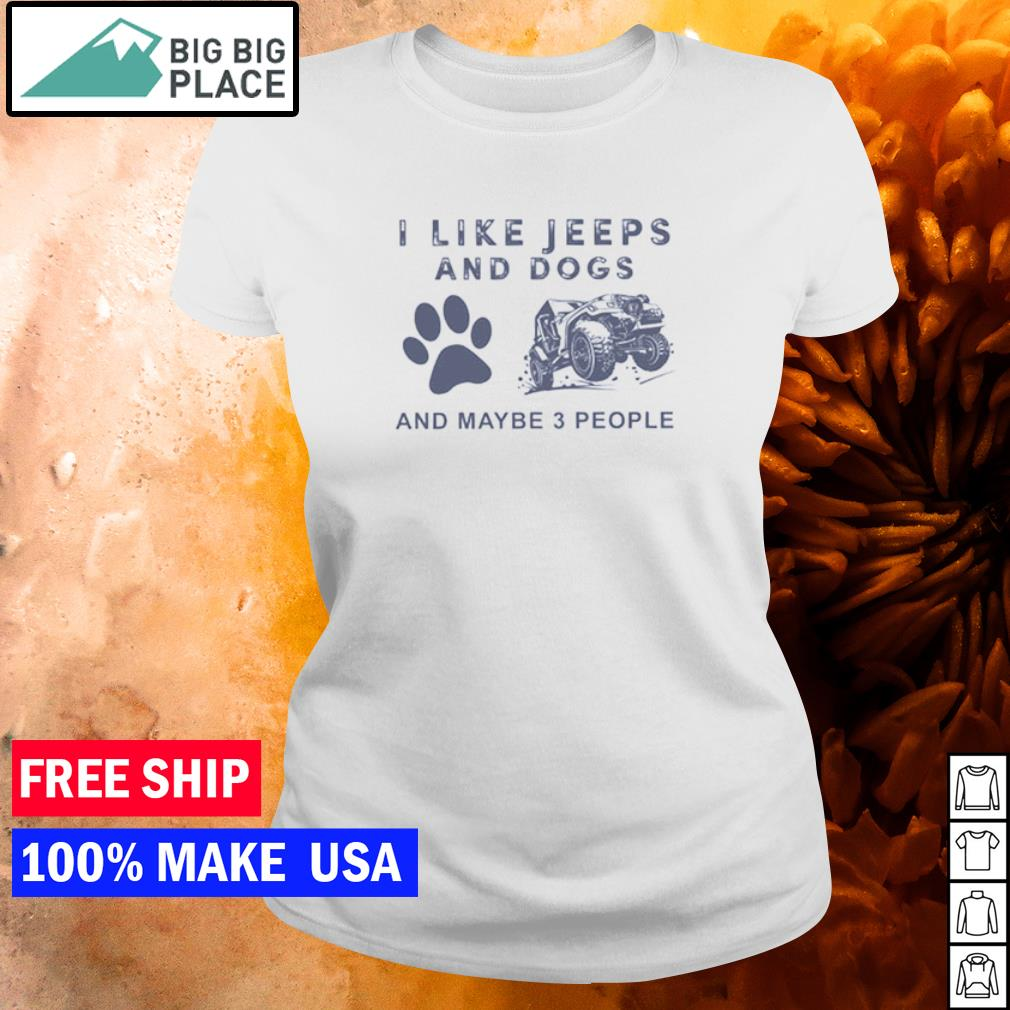 I like jeeps and dogs and maybe 3 people s ladies tee