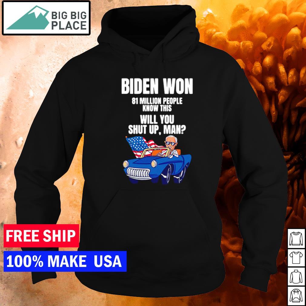 Joe Biden won 81 million people know this will you shut up man s hoodie