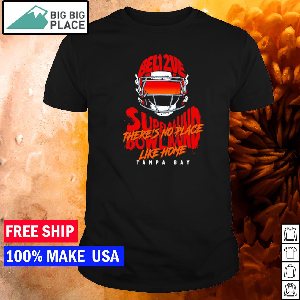 Tampa Bay Buccaneers Believe Super Bowl Bound there's no place like home shirt