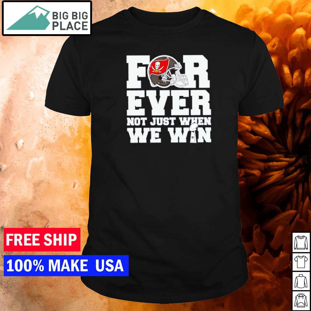 Tampa Bay Buccaneers forever not just when we win shirt