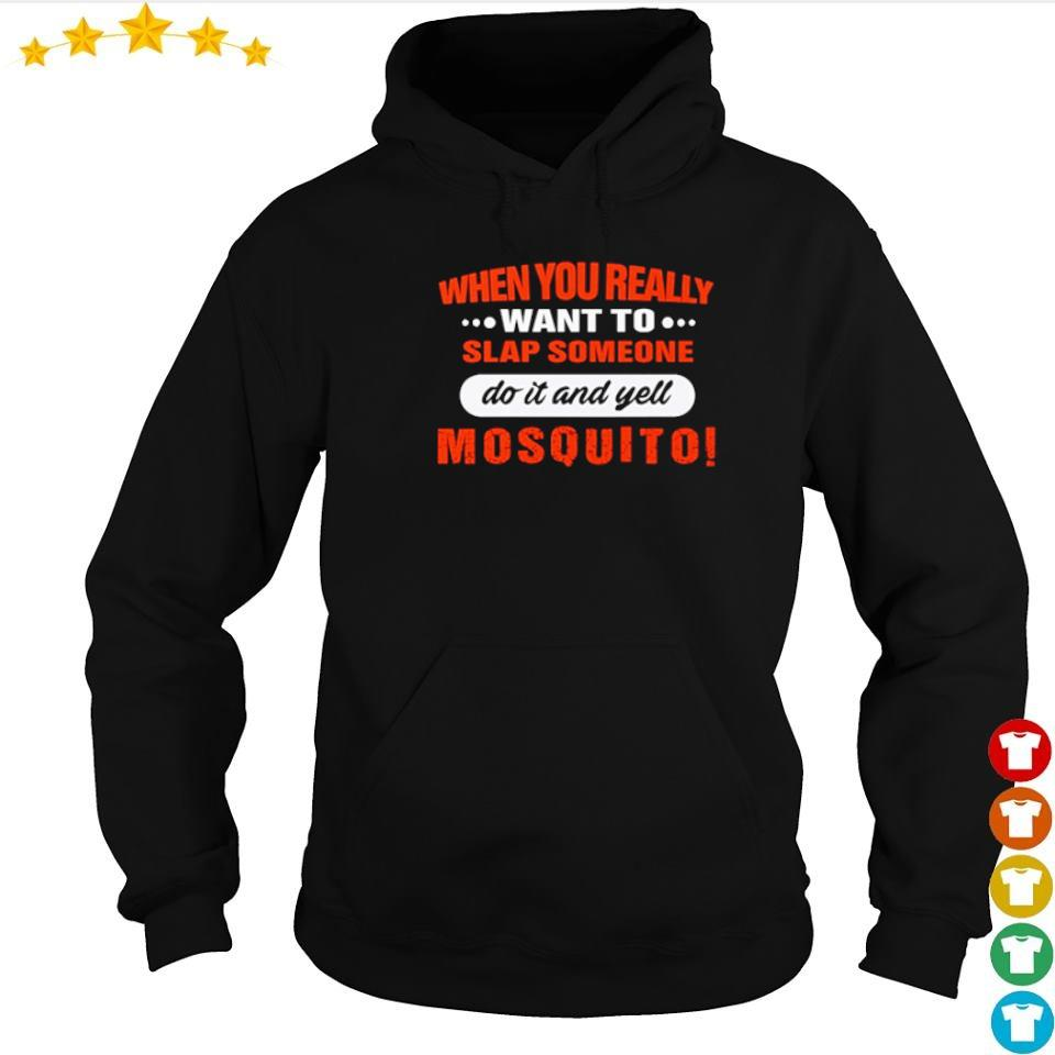When you really want to slap someone do it and yell mosquito s hoodie